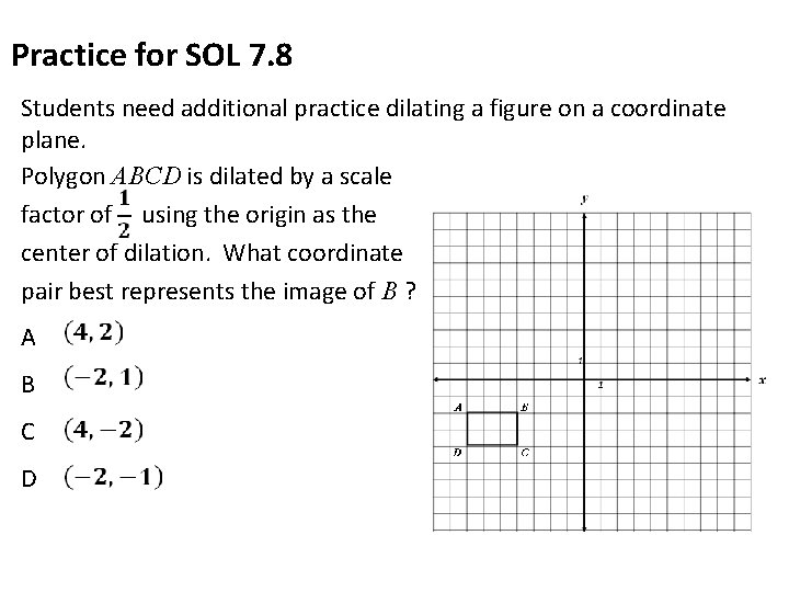 Practice for SOL 7. 8 Students need additional practice dilating a figure on a