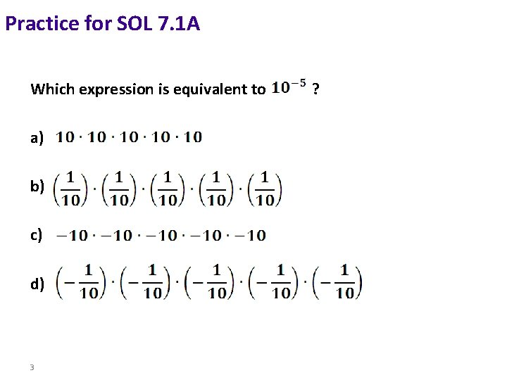 Practice for SOL 7. 1 A Which expression is equivalent to a) b) c)