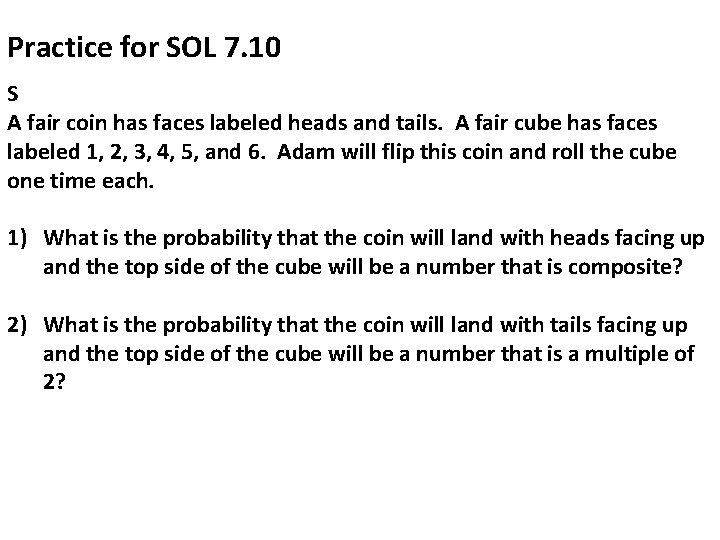 Practice for SOL 7. 10 S A fair coin has faces labeled heads and