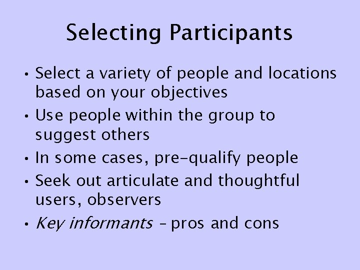Selecting Participants • Select a variety of people and locations based on your objectives