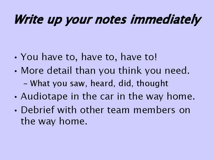 Write up your notes immediately • You have to, have to! • More detail