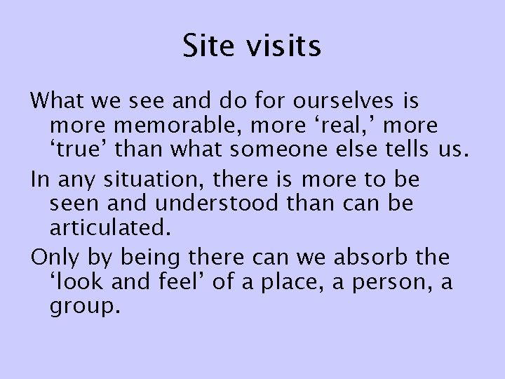 Site visits What we see and do for ourselves is more memorable, more 'real,