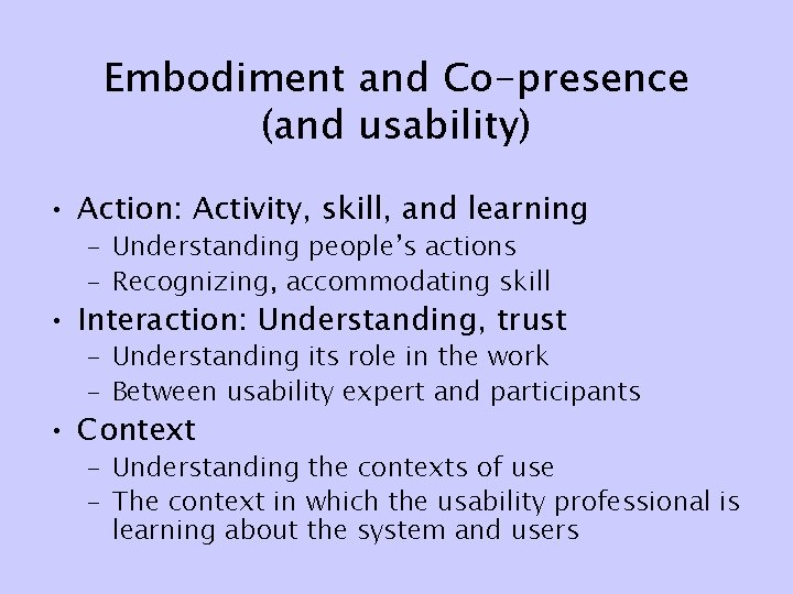 Embodiment and Co-presence (and usability) • Action: Activity, skill, and learning – Understanding people's