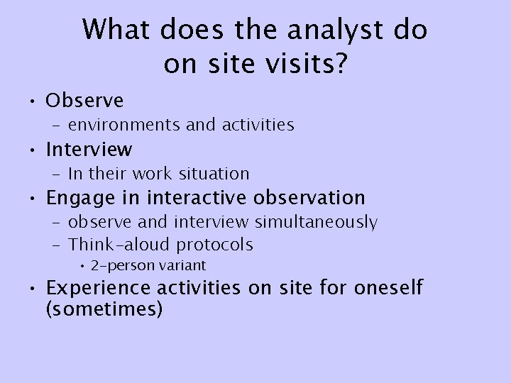 What does the analyst do on site visits? • Observe – environments and activities
