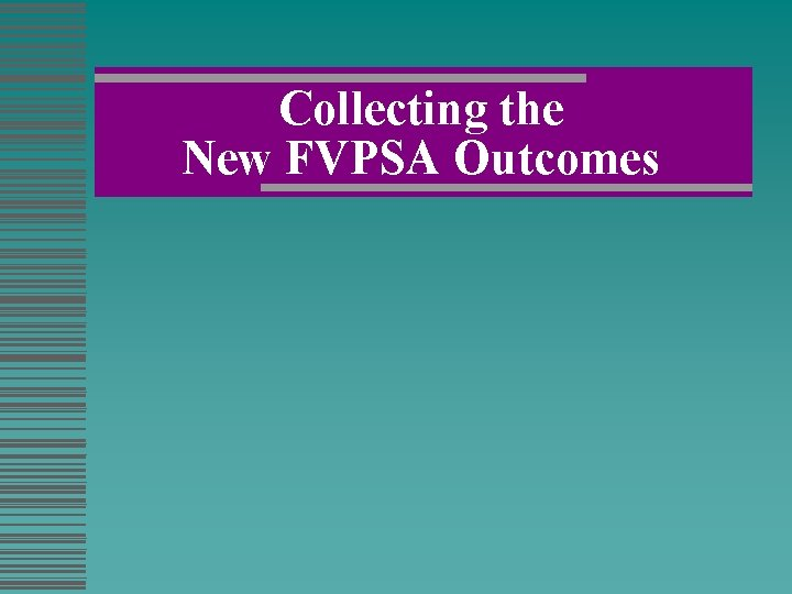 Collecting the New FVPSA Outcomes