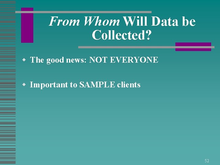 From Whom Will Data be Collected? w The good news: NOT EVERYONE w Important