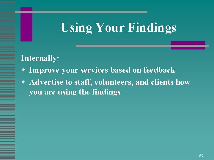 Using Your Findings Internally: w Improve your services based on feedback w Advertise to