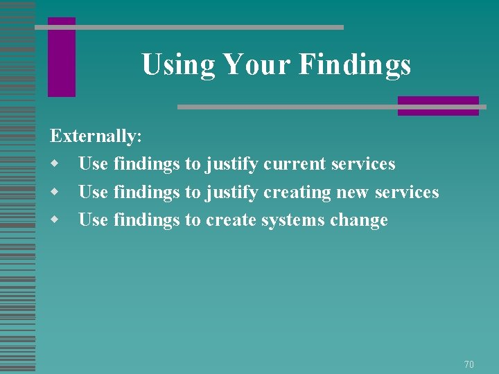 Using Your Findings Externally: w Use findings to justify current services w Use findings