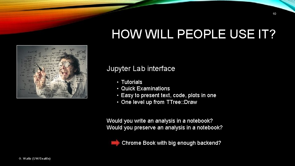 10 HOW WILL PEOPLE USE IT? Jupyter Lab interface • • Tutorials Quick Examinations