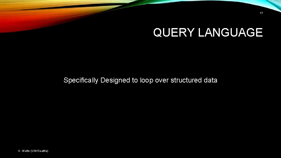 17 QUERY LANGUAGE Specifically Designed to loop over structured data G. Watts (UW/Seattle)
