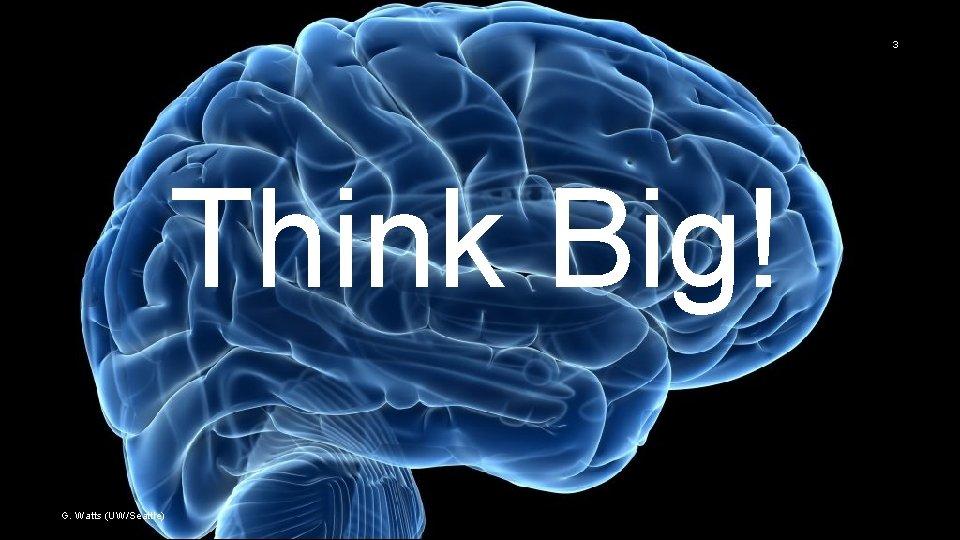 3 Think Big! G. Watts (UW/Seattle)