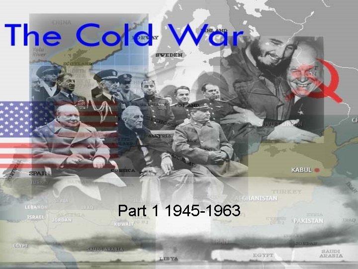 Part 1 1945 -1963