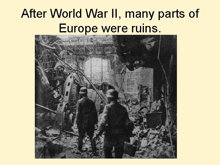 After World War II, many parts of Europe were ruins.