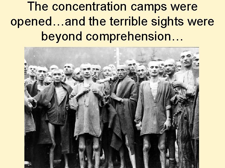 The concentration camps were opened…and the terrible sights were beyond comprehension…