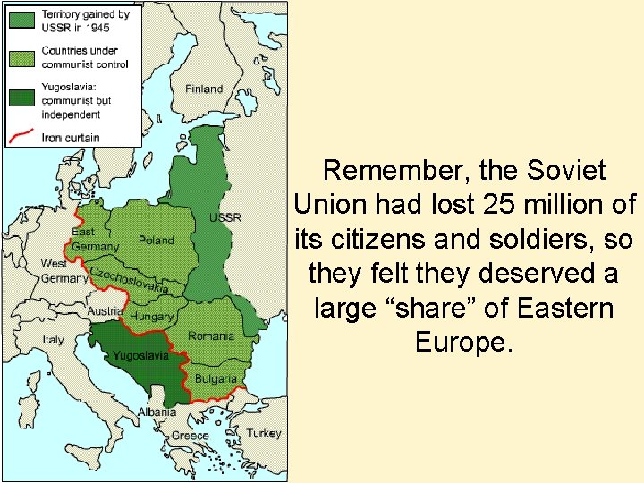 Remember, the Soviet Union had lost 25 million of its citizens and soldiers, so