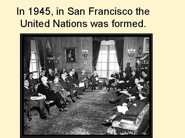 In 1945, in San Francisco the United Nations was formed.