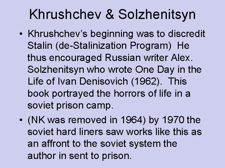 Khrushchev & Solzhenitsyn • Khrushchev's beginning was to discredit Stalin (de-Stalinization Program) He thus