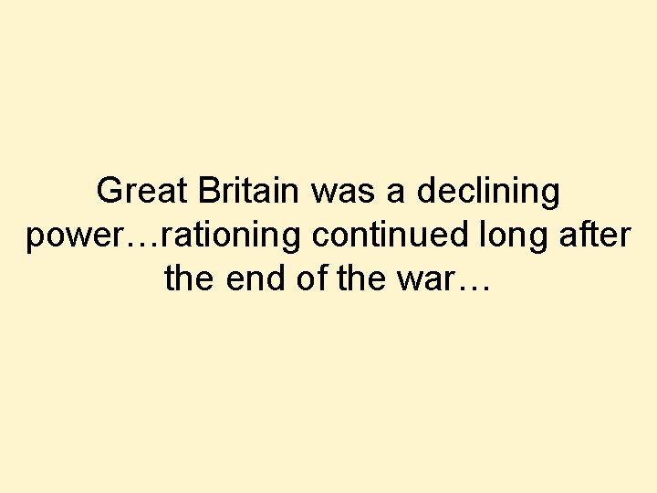 Great Britain was a declining power…rationing continued long after the end of the war…