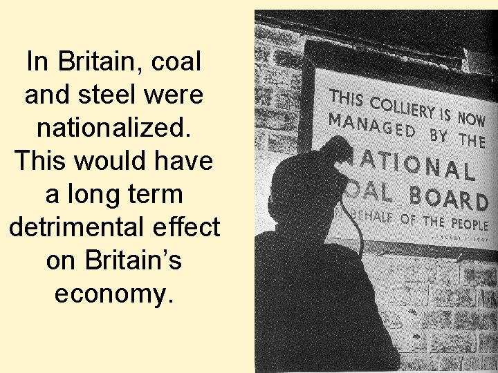 In Britain, coal and steel were nationalized. This would have a long term detrimental