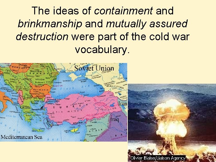 The ideas of containment and brinkmanship and mutually assured destruction were part of the