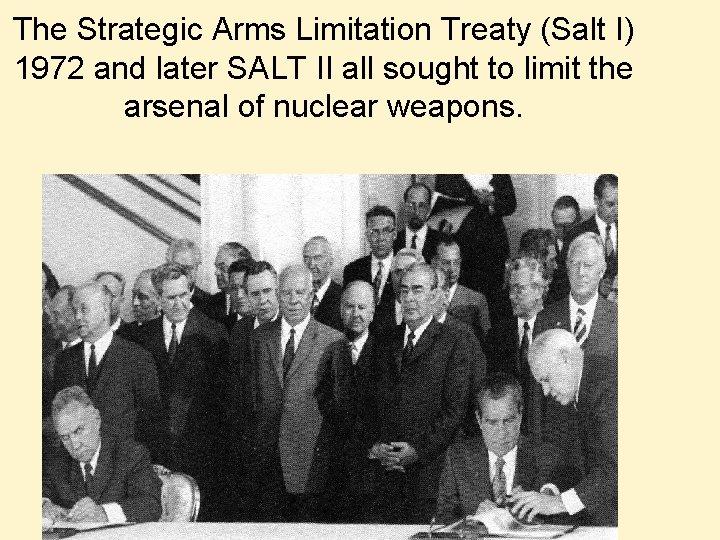 The Strategic Arms Limitation Treaty (Salt I) 1972 and later SALT II all sought