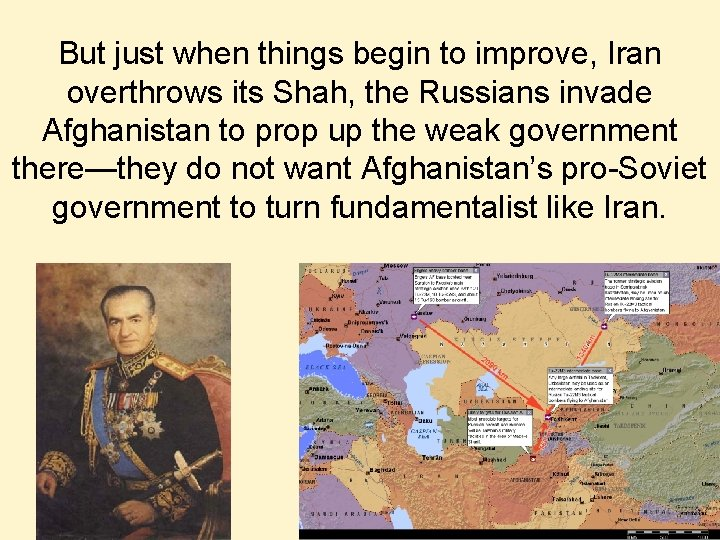 But just when things begin to improve, Iran overthrows its Shah, the Russians invade