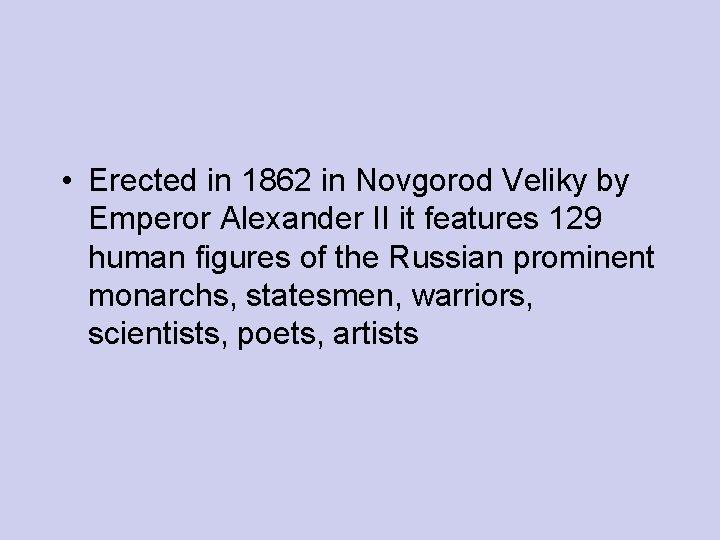 • Erected in 1862 in Novgorod Veliky by Emperor Alexander II it features