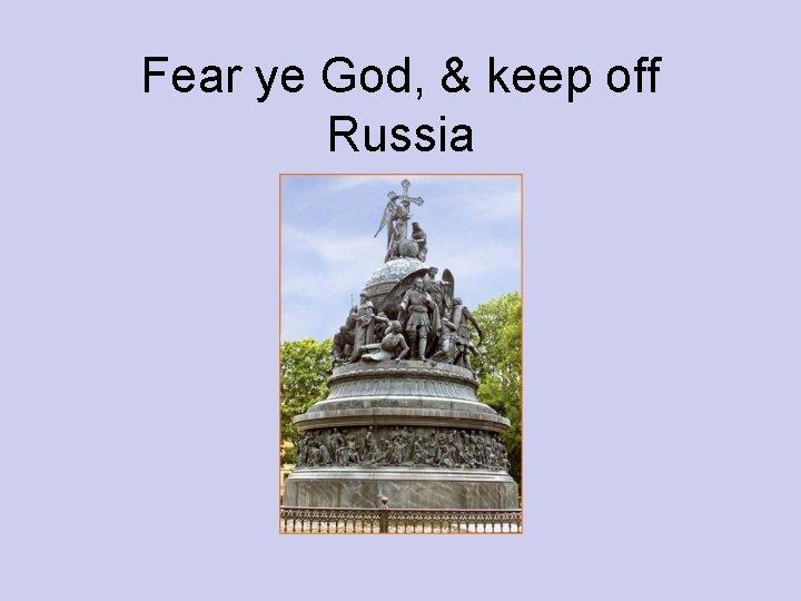 Fear ye God, & keep off Russia