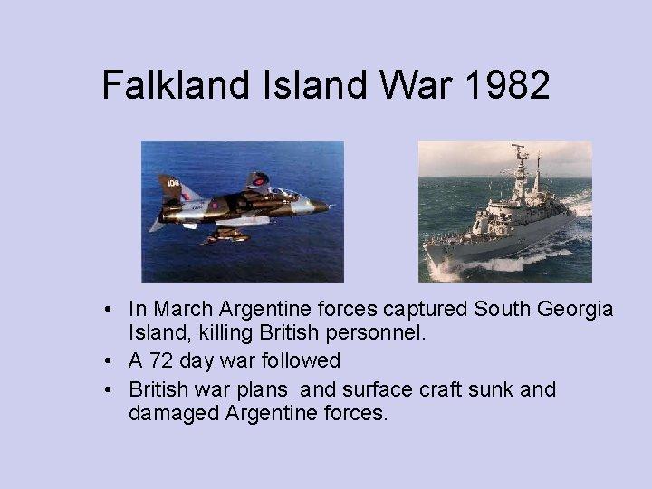 Falkland Island War 1982 • In March Argentine forces captured South Georgia Island, killing