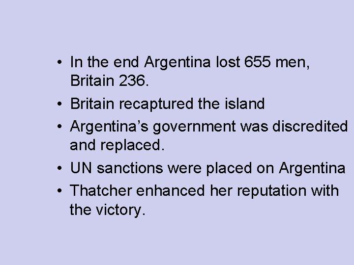 • In the end Argentina lost 655 men, Britain 236. • Britain recaptured