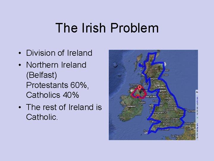 The Irish Problem • Division of Ireland • Northern Ireland (Belfast) Protestants 60%, Catholics