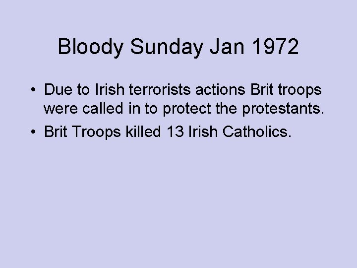 Bloody Sunday Jan 1972 • Due to Irish terrorists actions Brit troops were called