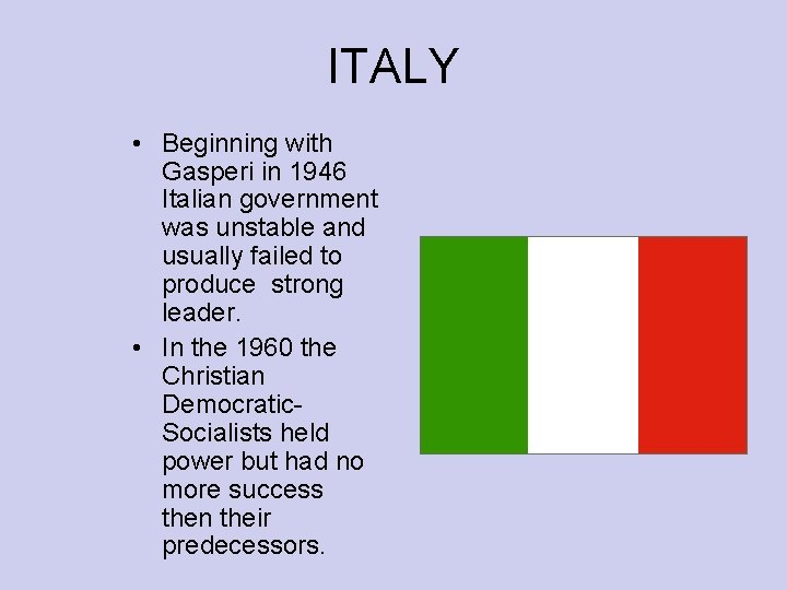 ITALY • Beginning with Gasperi in 1946 Italian government was unstable and usually failed