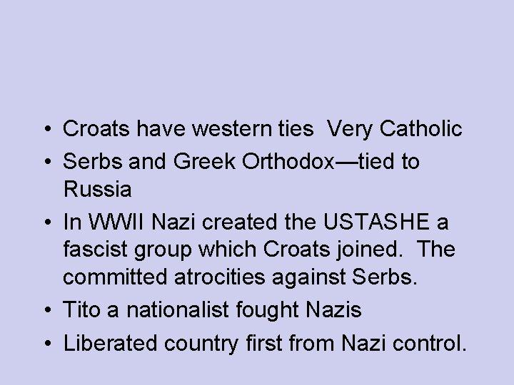 • Croats have western ties Very Catholic • Serbs and Greek Orthodox—tied to
