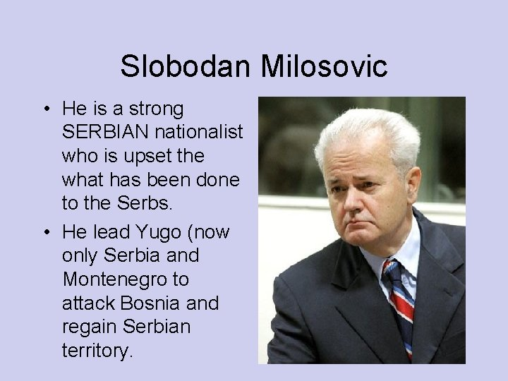 Slobodan Milosovic • He is a strong SERBIAN nationalist who is upset the what