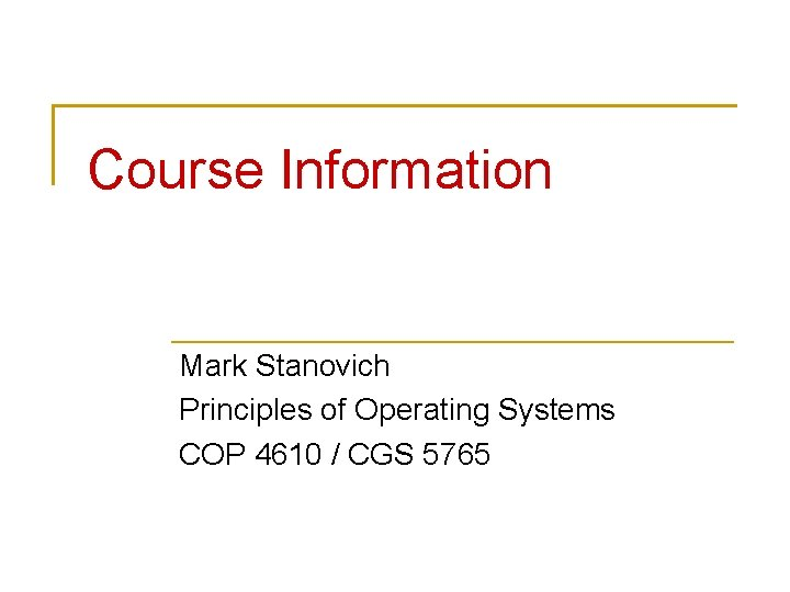 Course Information Mark Stanovich Principles of Operating Systems COP 4610 / CGS 5765