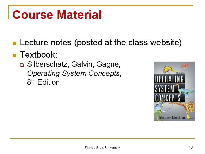Course Material Lecture notes (posted at the class website) Textbook: Silberschatz, Galvin, Gagne, Operating