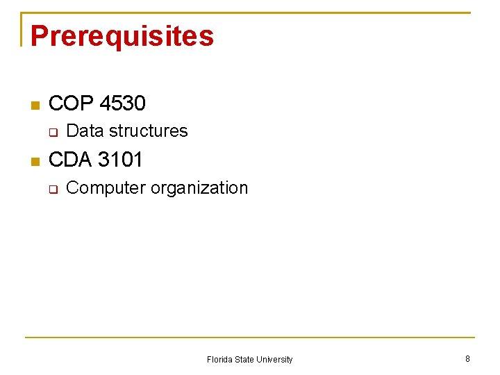 Prerequisites COP 4530 Data structures CDA 3101 Computer organization Florida State University 8