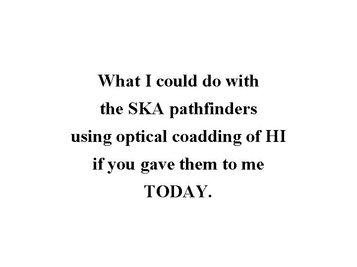 What I could do with the SKA pathfinders using optical coadding of HI if