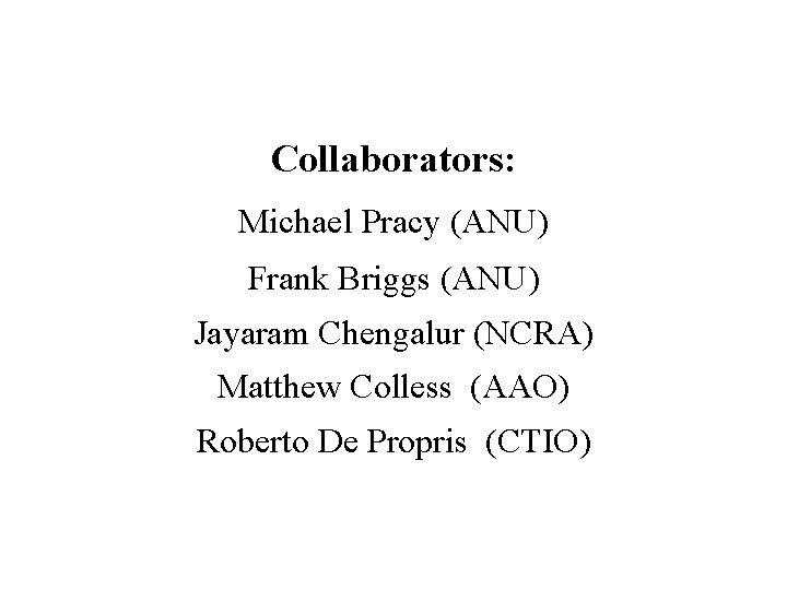 Collaborators: Michael Pracy (ANU) Frank Briggs (ANU) Jayaram Chengalur (NCRA) Matthew Colless (AAO) Roberto