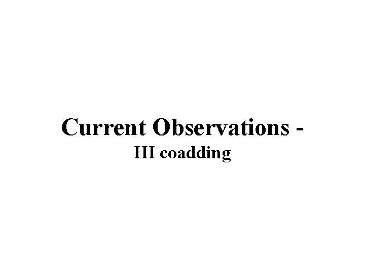 Current Observations HI coadding