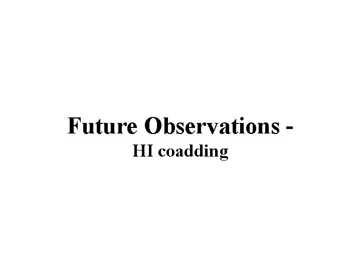 Future Observations HI coadding