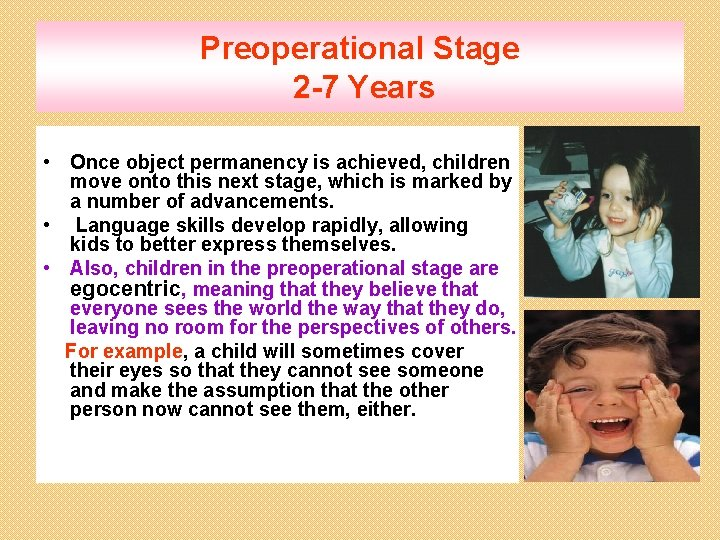 Preoperational Stage 2 -7 Years • Once object permanency is achieved, children move onto