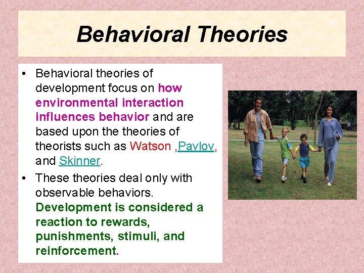 Behavioral Theories • Behavioral theories of development focus on how environmental interaction influences behavior