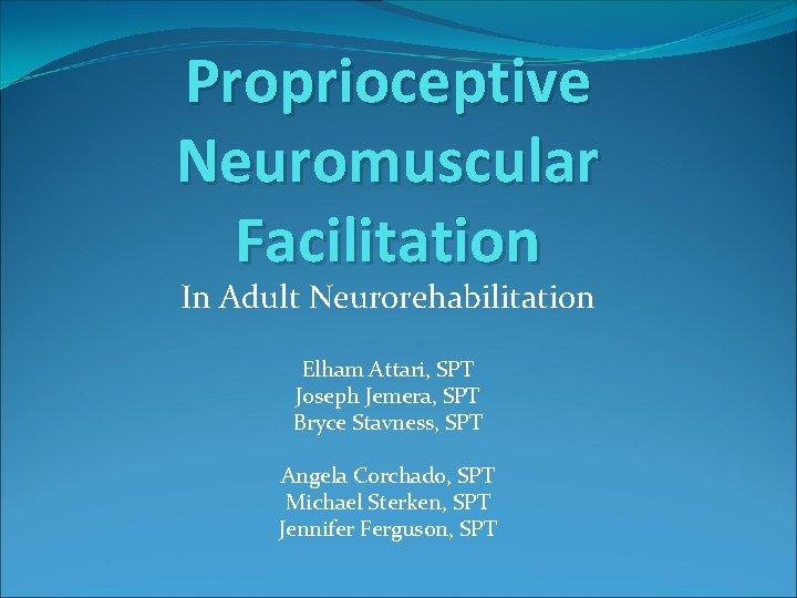 Proprioceptive Neuromuscular Facilitation In Adult Neurorehabilitation Elham Attari, SPT Joseph Jemera, SPT Bryce Stavness,