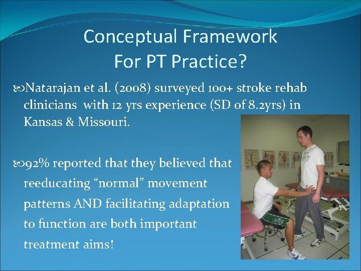 Conceptual Framework For PT Practice? Natarajan et al. (2008) surveyed 100+ stroke rehab clinicians