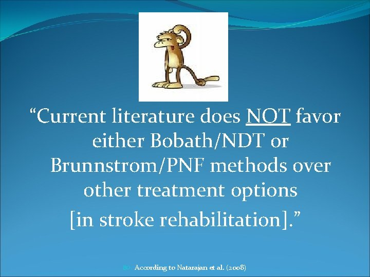 """""""Current literature does NOT favor either Bobath/NDT or Brunnstrom/PNF methods over other treatment options"""