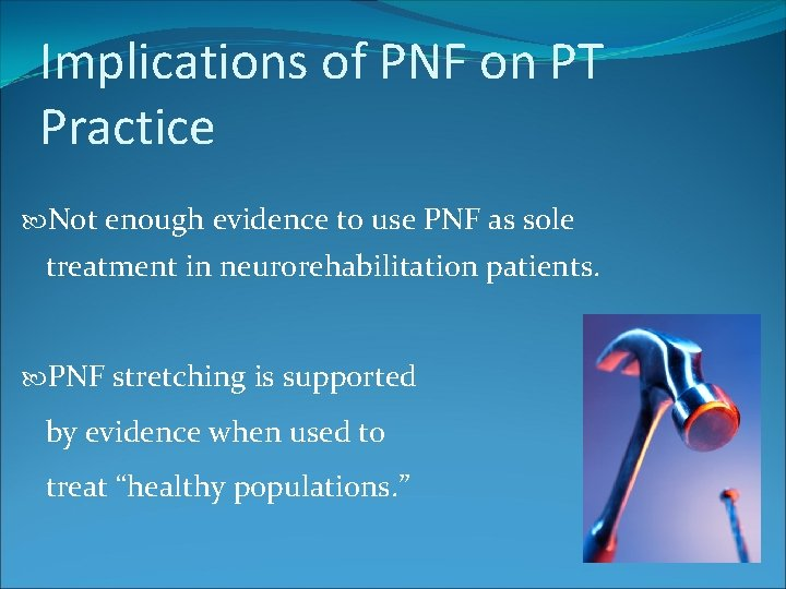 Implications of PNF on PT Practice Not enough evidence to use PNF as sole