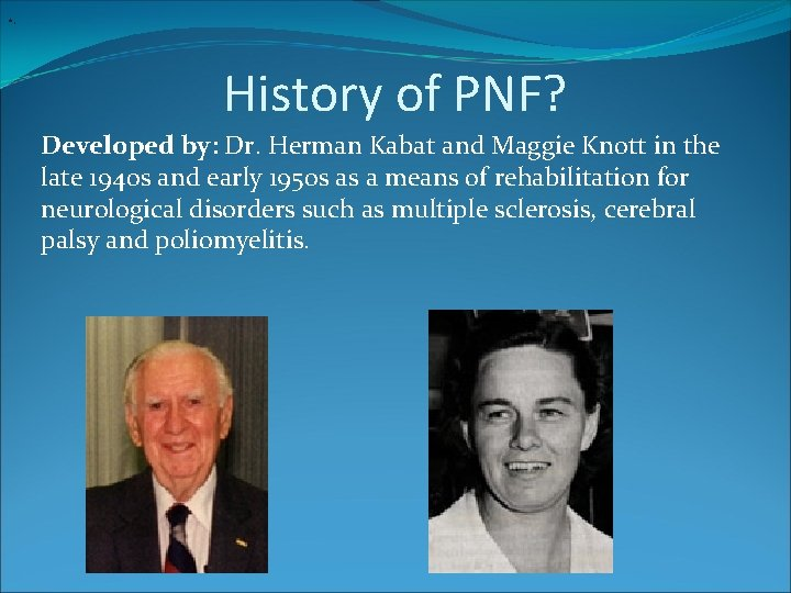 • . History of PNF? Developed by: Dr. Herman Kabat and Maggie Knott