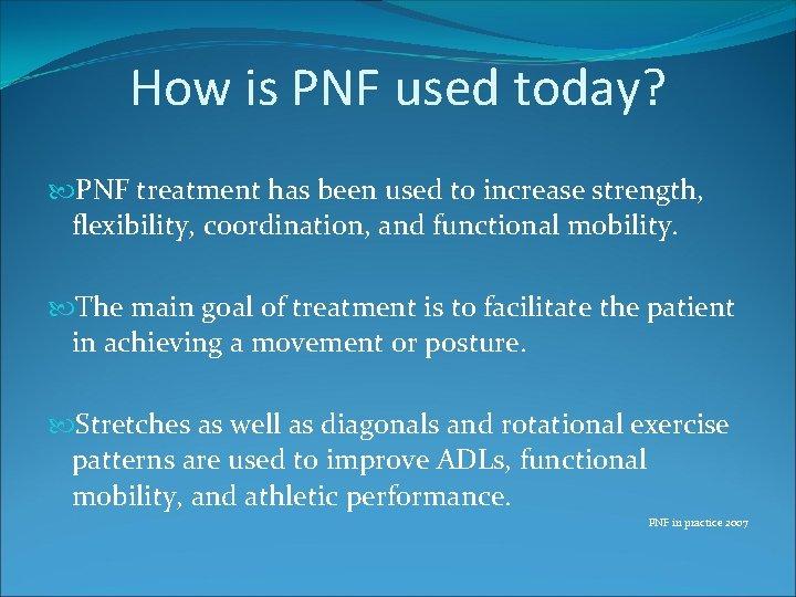 How is PNF used today? PNF treatment has been used to increase strength, flexibility,